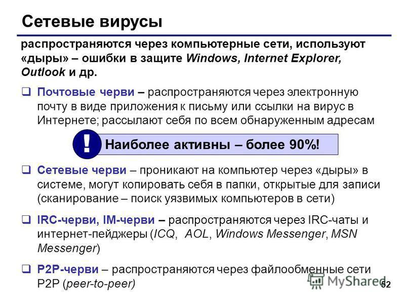 52 Сетевые вирусы Почтовые черви – распространяются через электронную почту в виде приложения к письму или ссылки на вирус в Интернете; рассылают себя по всем обнаруженным адресам Сетевые черви – проникают на компьютер через «дыры» в системе, могут к
