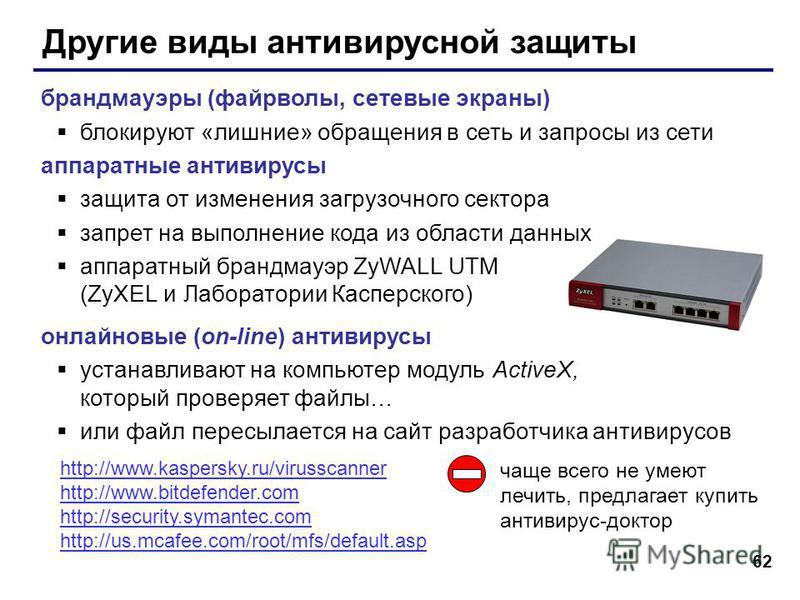 62 Другие виды антивирусной защиты брандмауэры (файрволы, сетевые экраны) блокируют «лишние» обращения в сеть и запросы из сети аппаратные антивирусы защита от изменения загрузочного сектора запрет на выполнение кода из области данных аппаратный бран