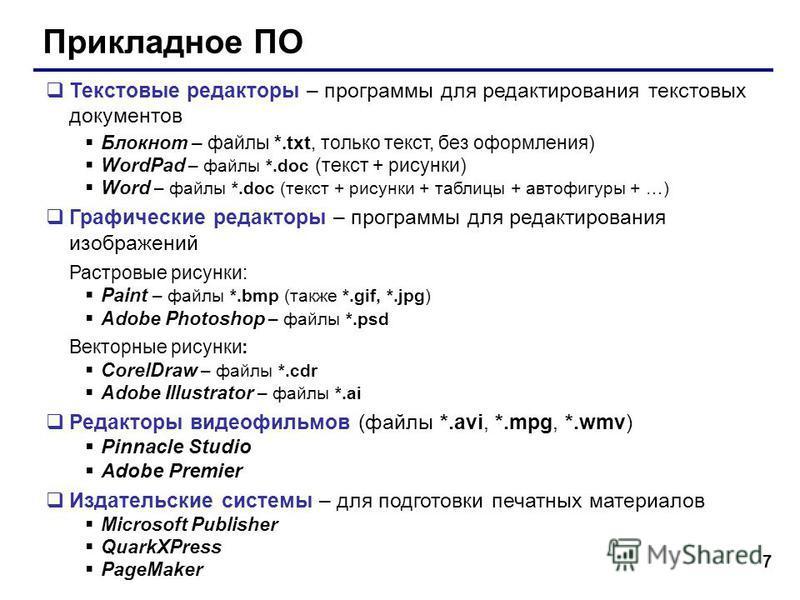 7 Прикладное ПО Текстовые редакторы – программы для редактирования текстовых документов Блокнот – файлы *.txt, только текст, без оформления) WordPad – файлы *.doc (текст + рисунки) Word – файлы *.doc (текст + рисунки + таблицы + автофигуры + …) Графи