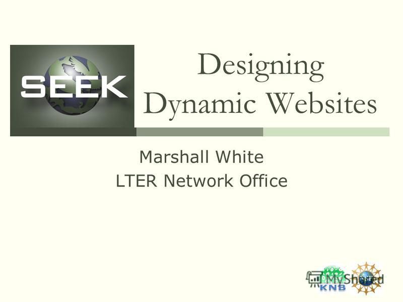 Designing Dynamic Websites Marshall White LTER Network Office