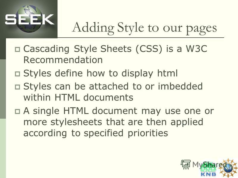 Adding Style to our pages Cascading Style Sheets (CSS) is a W3C Recommendation Styles define how to display html Styles can be attached to or imbedded within HTML documents A single HTML document may use one or more stylesheets that are then applied