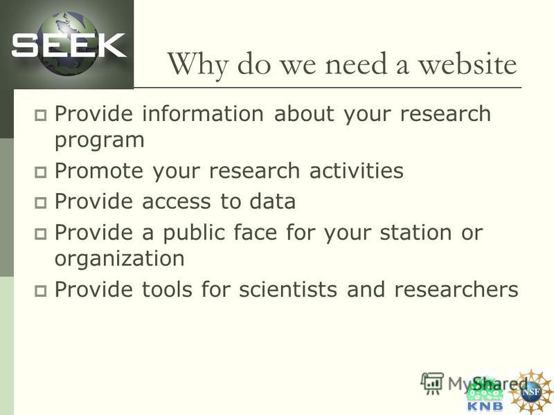 Why do we need a website Provide information about your research program Promote your research activities Provide access to data Provide a public face for your station or organization Provide tools for scientists and researchers