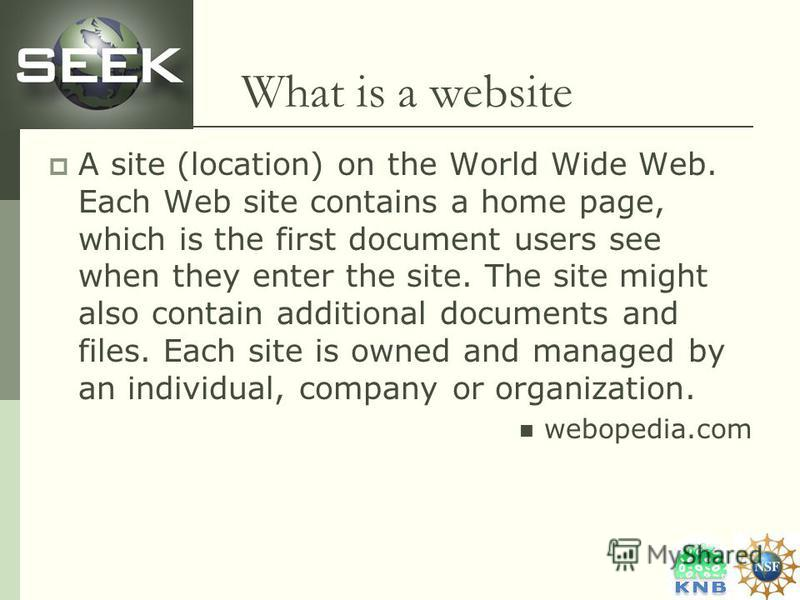 What is a website A site (location) on the World Wide Web. Each Web site contains a home page, which is the first document users see when they enter the site. The site might also contain additional documents and files. Each site is owned and managed