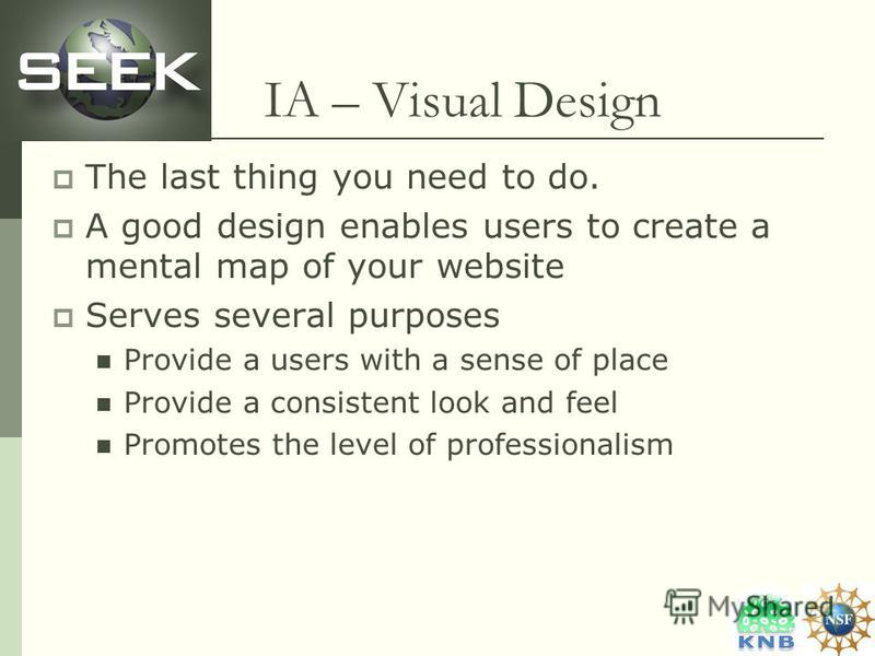 IA – Visual Design The last thing you need to do. A good design enables users to create a mental map of your website Serves several purposes Provide a users with a sense of place Provide a consistent look and feel Promotes the level of professionalis