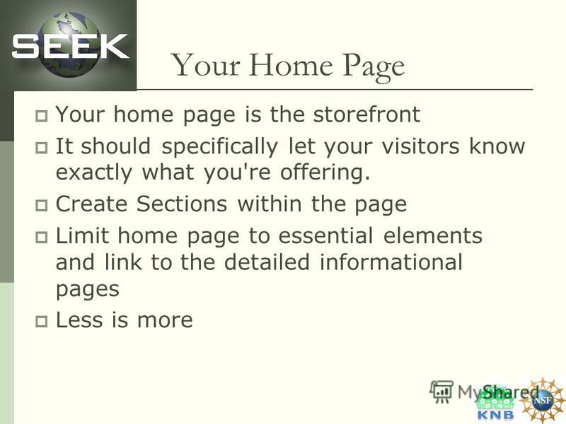 Your Home Page Your home page is the storefront It should specifically let your visitors know exactly what you're offering. Create Sections within the page Limit home page to essential elements and link to the detailed informational pages Less is mor