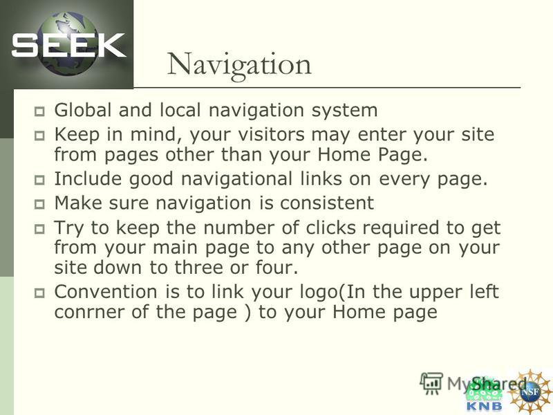 Navigation Global and local navigation system Keep in mind, your visitors may enter your site from pages other than your Home Page. Include good navigational links on every page. Make sure navigation is consistent Try to keep the number of clicks req