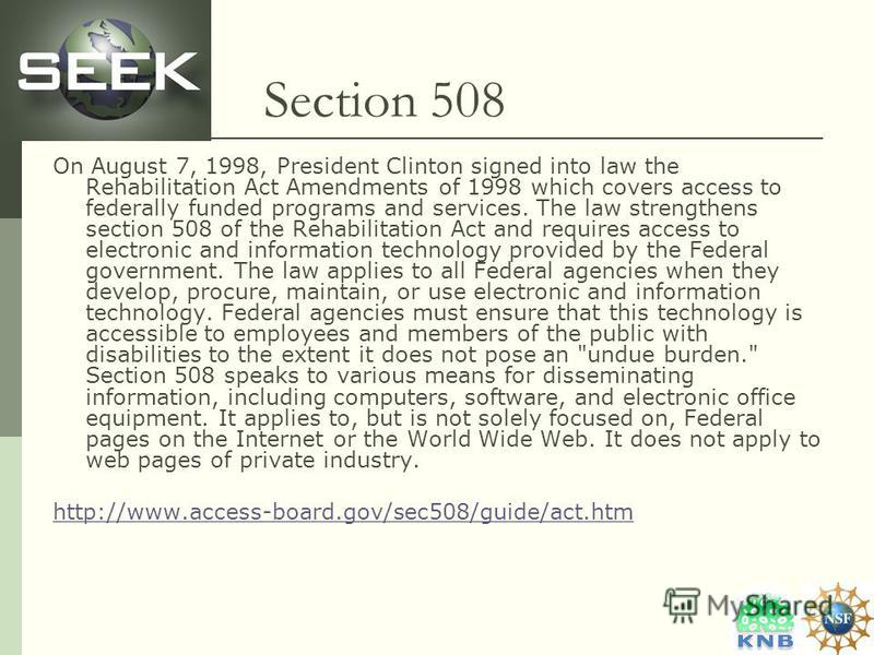 Section 508 On August 7, 1998, President Clinton signed into law the Rehabilitation Act Amendments of 1998 which covers access to federally funded programs and services. The law strengthens section 508 of the Rehabilitation Act and requires access to