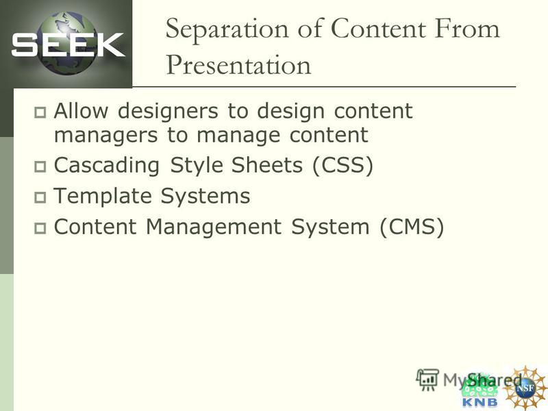 Separation of Content From Presentation Allow designers to design content managers to manage content Cascading Style Sheets (CSS) Template Systems Content Management System (CMS)