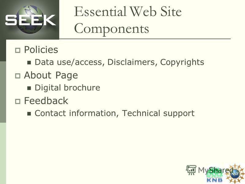 Essential Web Site Components Policies Data use/access, Disclaimers, Copyrights About Page Digital brochure Feedback Contact information, Technical support