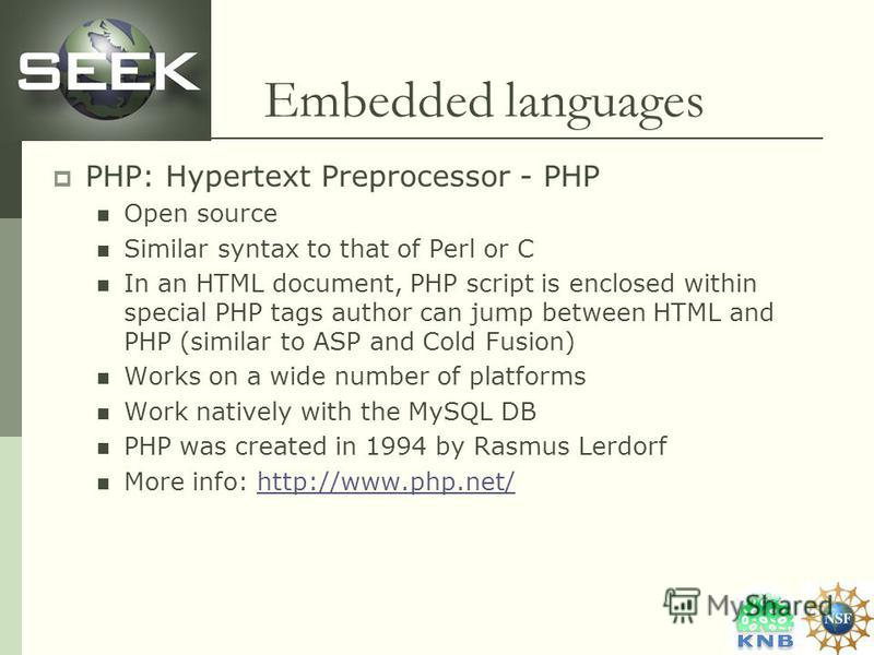 Embedded languages PHP: Hypertext Preprocessor - PHP Open source Similar syntax to that of Perl or C In an HTML document, PHP script is enclosed within special PHP tags author can jump between HTML and PHP (similar to ASP and Cold Fusion) Works on a
