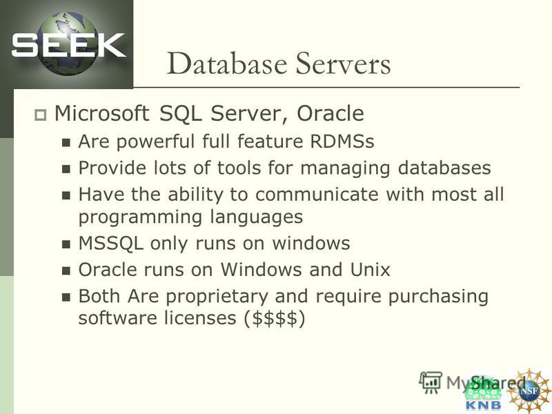 Database Servers Microsoft SQL Server, Oracle Are powerful full feature RDMSs Provide lots of tools for managing databases Have the ability to communicate with most all programming languages MSSQL only runs on windows Oracle runs on Windows and Unix