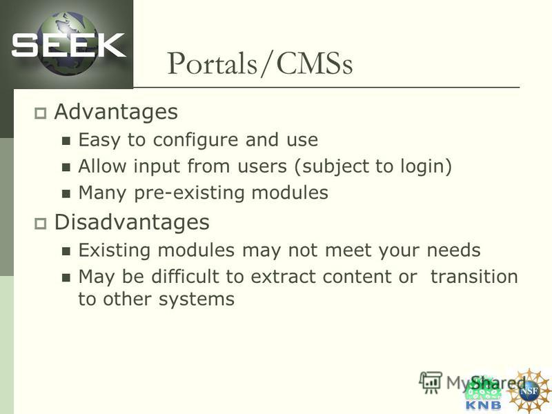 Portals/CMSs Advantages Easy to configure and use Allow input from users (subject to login) Many pre-existing modules Disadvantages Existing modules may not meet your needs May be difficult to extract content or transition to other systems