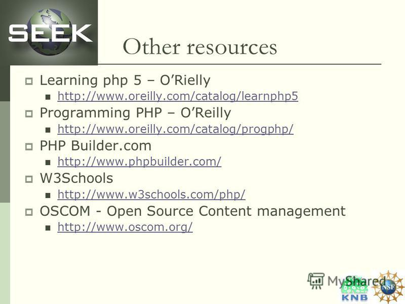 Other resources Learning php 5 – ORielly http://www.oreilly.com/catalog/learnphp5 Programming PHP – OReilly http://www.oreilly.com/catalog/progphp/ PHP Builder.com http://www.phpbuilder.com/ W3Schools http://www.w3schools.com/php/ OSCOM - Open Source
