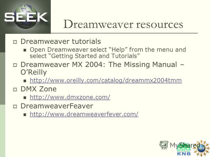 Dreamweaver resources Dreamweaver tutorials Open Dreamweaver select Help from the menu and select Getting Started and Tutorials Dreamweaver MX 2004: The Missing Manual – OReilly http://www.oreilly.com/catalog/dreammx2004tmm DMX Zone http://www.dmxzon