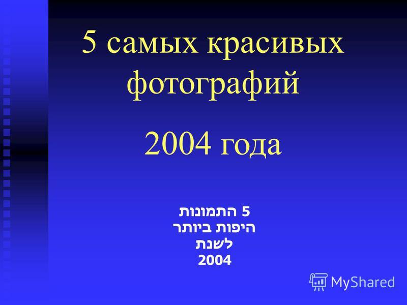 5 התמונות היפות ביותר לשנת 2004 5 самых красивых фотографий 2004 года