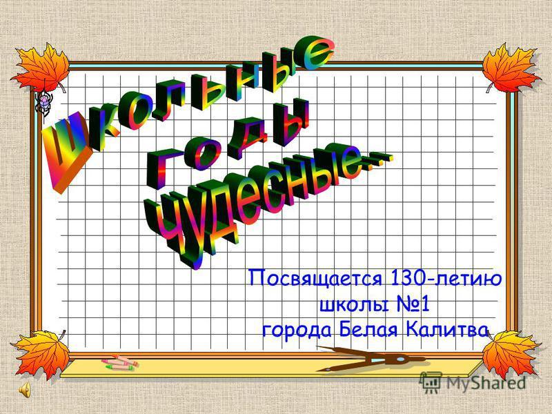 Посвящается 130-летию школы 1 города Белая Калитва