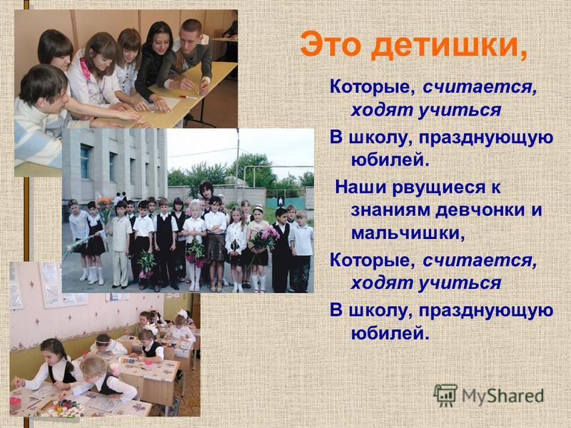 Это детишки, Которые, считается, ходят учиться В школу, празднующую юбилей. Наши рвущиеся к знаниям девчонки и мальчишки, Которые, считается, ходят учиться В школу, празднующую юбилей.