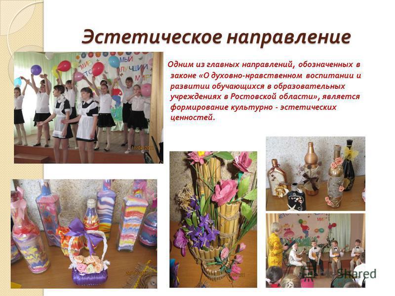 Эстетическое направление Одним из главных направлений, обозначенных в законе « О духовно - нравственном воспитании и развитии обучающихся в образовательных учреждениях в Ростовской области », является формирование культурно - эстетических ценностей.