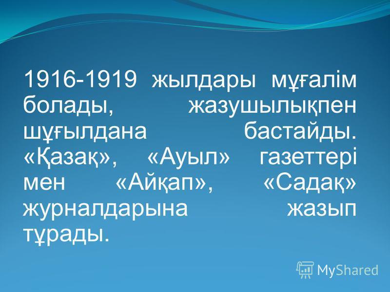 1916-1919 жылдары мұғалім болады, жазушылықпен шұғылдана бастайды. «Қазақ», «Ауыл» газеттері мен «Айқап», «Садақ» журналдарына жазып тұрады.