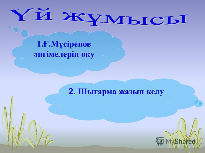 1.Ғ.Мүсірепов әңгімелерін оқу 2. Ш ығарма жазып колу