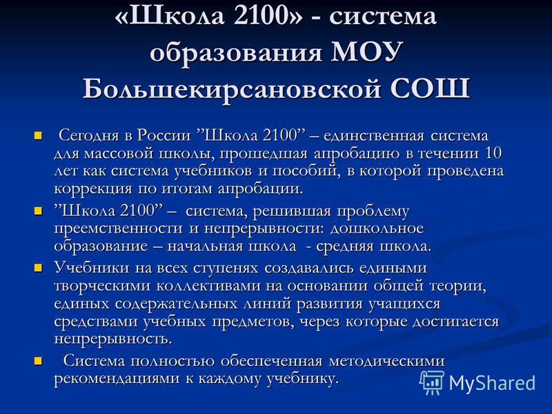 «Школа 2100» - система образования МОУ Большекирсаневской СОШ Сегодня в России Школа 2100 – единственная система для массовой школы, прошедшая апробацию в течении 10 лет как система учебников и пособий, в которой проведена коррекция по итогам апробац