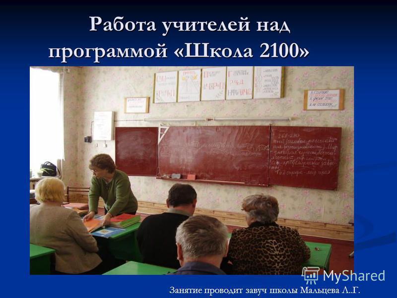 Работа учителей над программой «Школа 2100» Занятие проводит завуч школы Мальцева Л..Г.