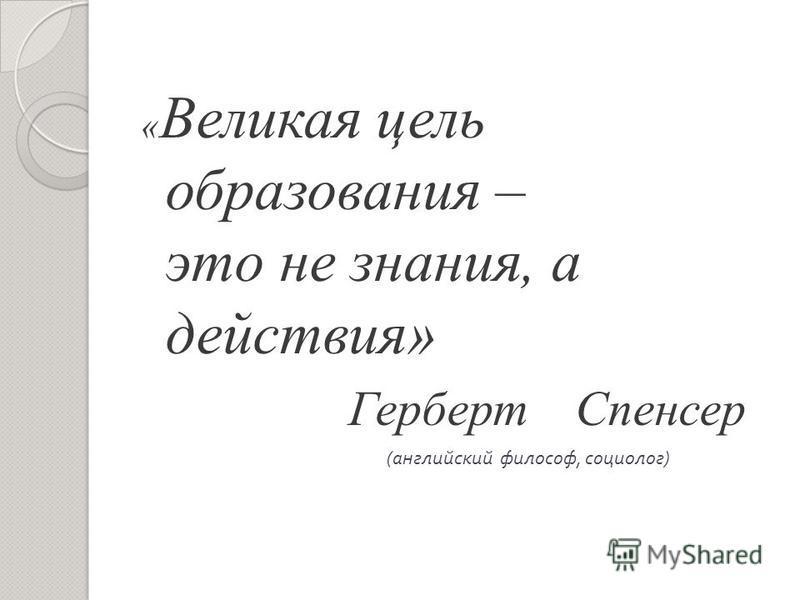 « Великая цель образования – это не знания, а действия» Герберт Спенсер ( английский философ, социолог )