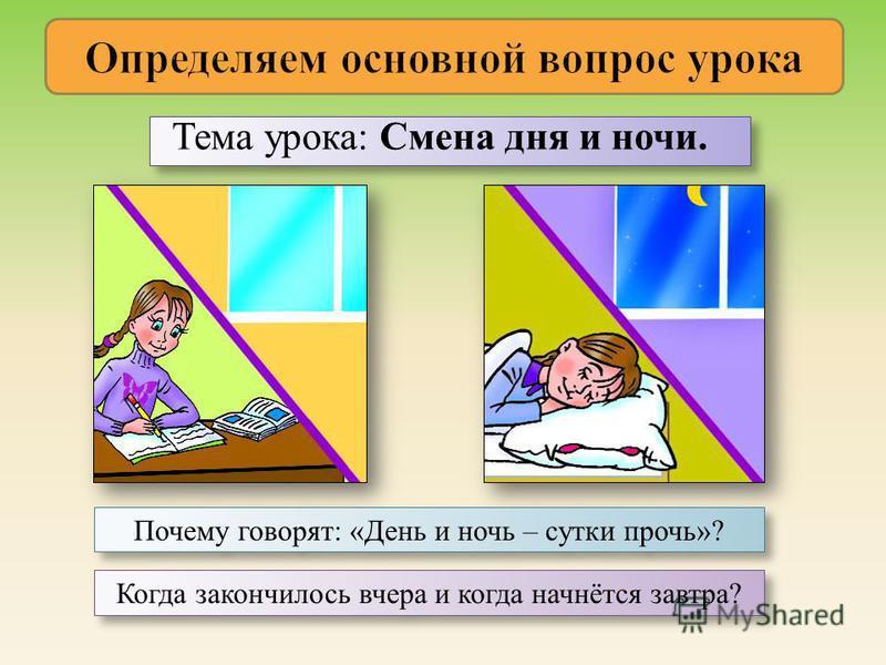 Тема урока: Смена дня и ночи. Почему говорят: «День и ночь – сутки прочь»? Когда закончилось вчера и когда начнётся завтра?