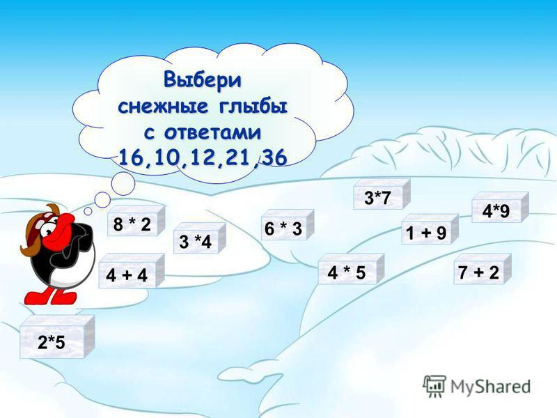 2*5 3 *4 Выбери снежные глыбы с ответами 16,10,12,21,36 6 * 3 7 + 2 4 * 5 4 + 4 3*7 1 + 9 4*9 8 * 2
