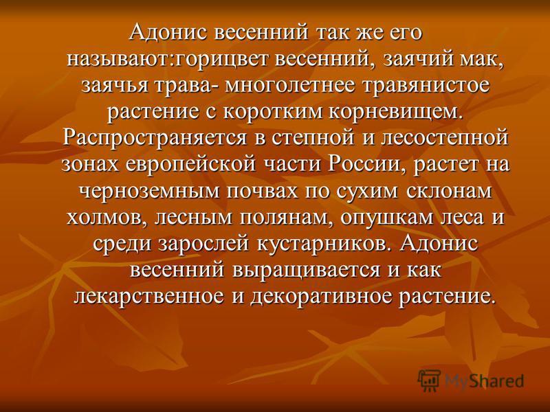 Адонис весенний так же его называют:горицвет весенний, заячий мак, заячья трава- многолетнее травянистое растение с коротким корневищем. Распространяется в степной и лесостепной зонах европейской части России, растет на черноземным почвах по сухим ск