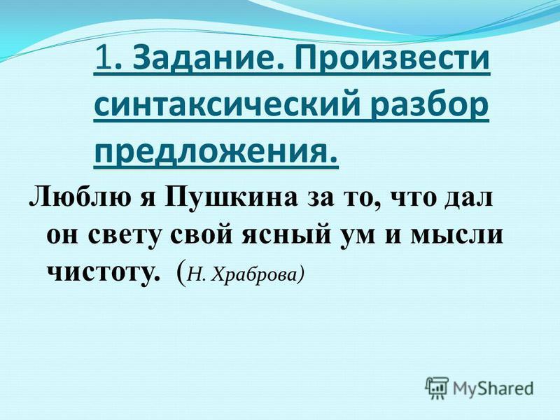 1. Задание. Произвести синтаксический разбор предложения. Люблю я Пушкина за то, что дал он свету свой ясный ум и мысли чистоту. ( Н. Храброва)