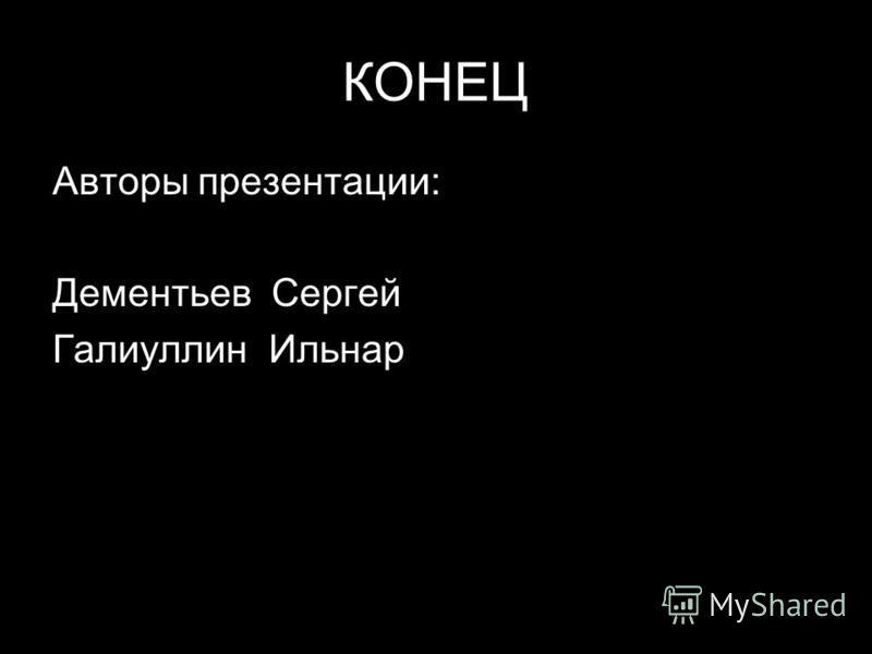 КОНЕЦ Авторы презентации: Дементьев Сергей Галиуллин Ильнар