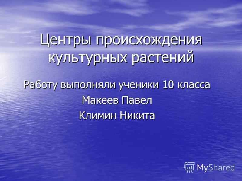 Центры происхождения культурных растений Работу выполняли ученики 10 класса Макеев Павел Климин Никита