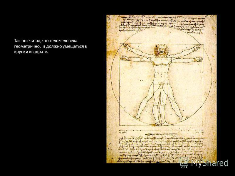 Так он считал, что тело человека геометрично, и должно умещаться в круге и квадрате.