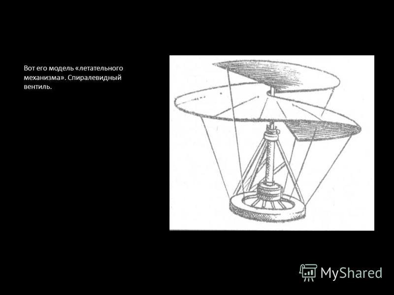 Вот его модель «летательного механизма». Спиралевидный вентиль.