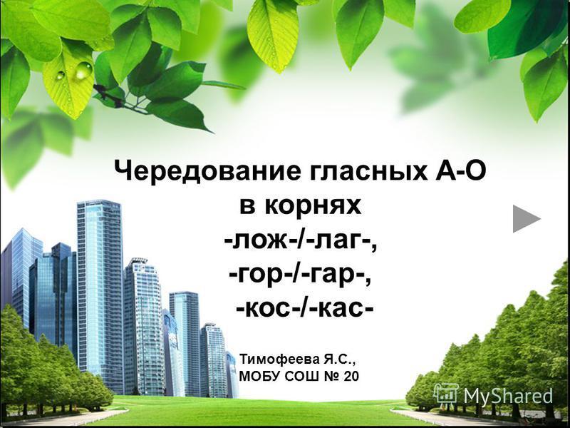 L/O/G/O Тимофеева Я.С., МОБУ СОШ 20 Чередование гласных А-О в корнях -лож-/-лаг-, -гор-/-гар-, -кос-/-кас-