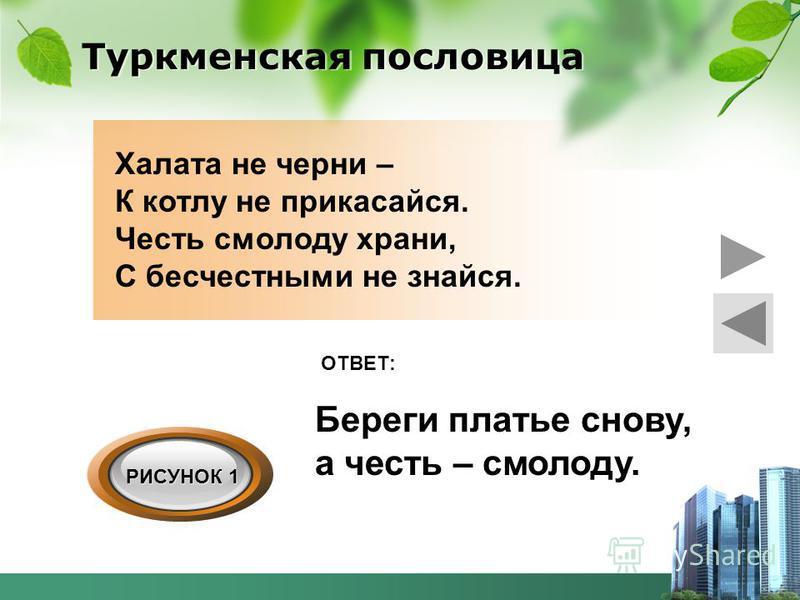 Туркменская пословица Халата не черни – К котлу не прикасайся. Честь смолоду храни, С бесчестными не знайся. Береги платье снову, а честь – смолоду. ОТВЕТ: РИСУНОК 1