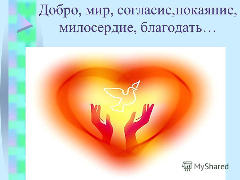 Добро, мир, согласие,покаяние, милосердие, благодать…
