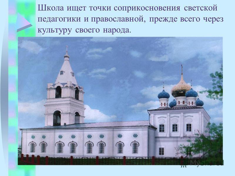 Школа ищет точки соприкосновения светской педагогики и православной, прежде всего через культуру своего народа.
