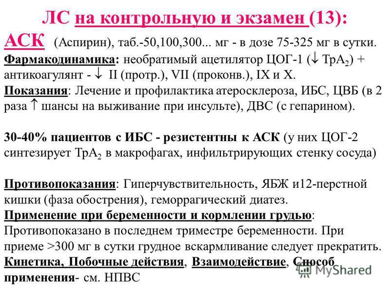 ЛС на контрольную и экзамен (13): АСК (Аспирин), таб.-50,100,300... мг - в дозе 75-325 мг в сутки. Фармакодинамика: необратимый ацетилятор ЦОГ-1 ( ТрА 2 ) + антикоагулянт - II (прот.), VII (проконов.), IX и X. Показания: Лечение и профилактика атерос