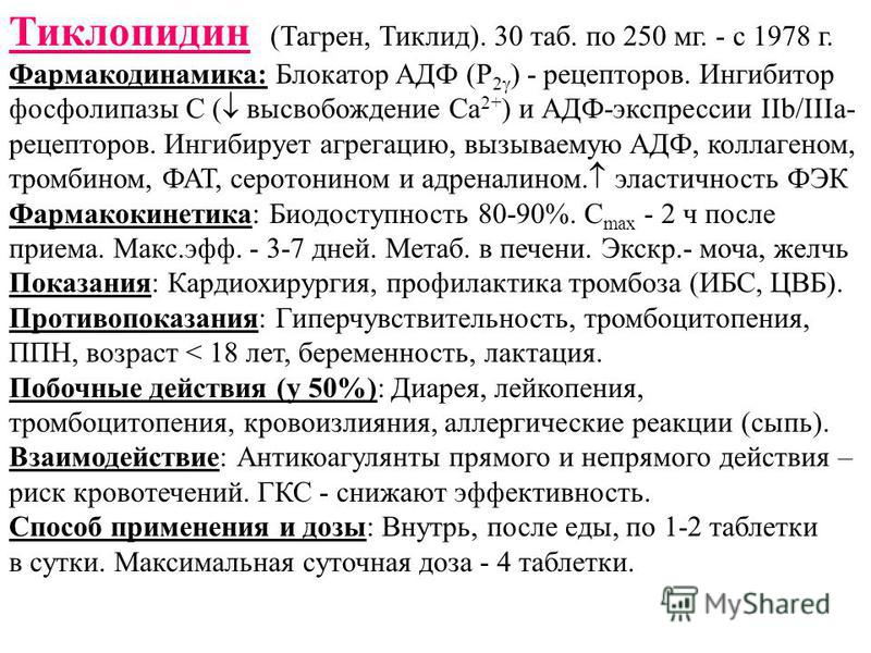 Тиклопидин (Тагрен, Тиклид). 30 таб. по 250 мг. - с 1978 г. Фармакодинамика: Блокатор АДФ (Р 2 ) - рецепторов. Ингибитор фосфолипазы С ( высвобождение Са 2+ ) и АДФ-экспрессии IIb/IIIa- рецепторов. Ингибирует агрегацию, вызываемую АДФ, коллагеном, тр