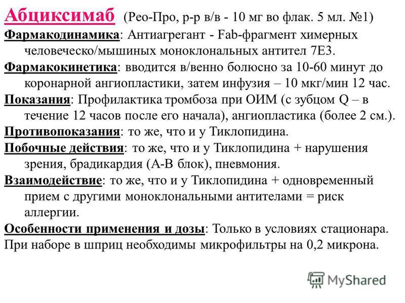Абциксимаб (Рео-Про, р-р в/в - 10 мг во флаг. 5 мл. 1) Фармакодинамика: Антиагрегант - Fab-фрагмент химерных человеческой/мышиных моноклональных антител 7Е3. Фармакокинетика: вводится в/венно болюсно за 10-60 минут до коронарной ангиопластики, затем