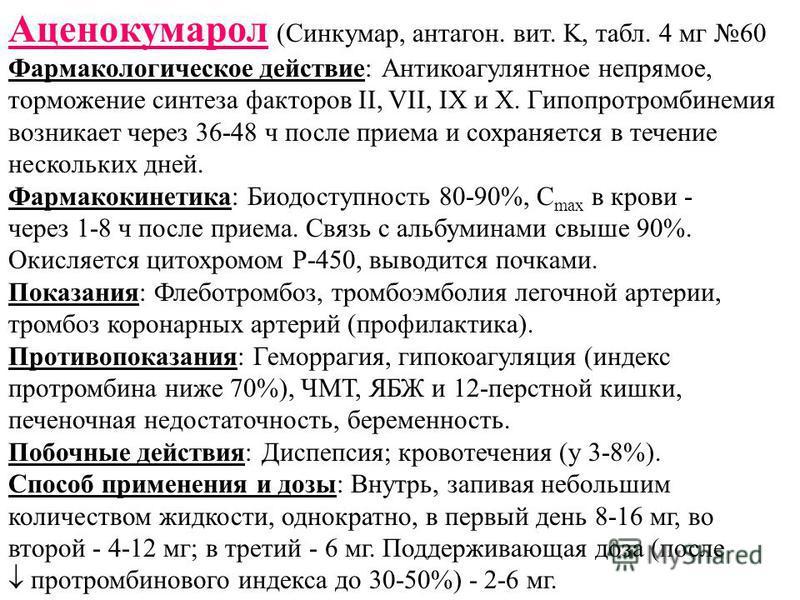 Аценокумарол (Синкумар, пентагон. вит. K, табл. 4 мг 60 Фармакологическое действие: Антикоагулянтное непрямое, торможение синтеза факторов II, VII, IX и X. Гипопротомбинемия возникает через 36-48 ч после приема и сохраняется в течение нескольких дней