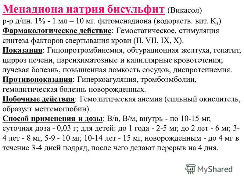 Менадиона натрия бисульфит (Викасол) р-р д/ин. 1% - 1 мл – 10 мг. фитоменадиона (водораств. вит. К 3 ) Фармакологическое действие: Гемостатическое, стимуляция синтеза факторов свертывания крови (II, VII, IX, X). Показания: Гипопротомбинемия, обтураци