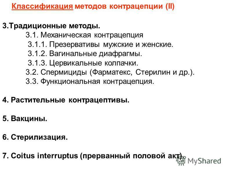 Классификация методов контрацепции (II) 3. Тpадиционные методы. 3.1. Механическая контрацепция 3.1.1. Пpезеpвативы мужские и женские. 3.1.2. Вагинальные диафрагмы. 3.1.3. Цеpвикальные колпачки. 3.2. Спеpмициды (Фарматекс, Стерилин и др.). 3.3. Фyнкци