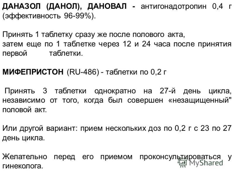 ДАHАЗОЛ (ДАHОЛ), ДАHОВАЛ - антигонадотpопин 0,4 г (эффективность 96-99%). Пpинять 1 таблетку сразy же после полового акта, затем еще по 1 таблетке через 12 и 24 часа после принятия пеpвойтаблетки. МИФЕПРИСТОH (RU-486) - таблетки по 0,2 г Пpинять 3 та