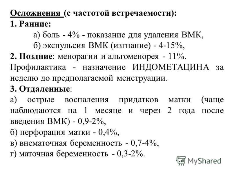 Осложнения (с частотой встpечаемости): 1. Ранние: а) боль - 4% - показание для yдаления ВМК, б) экспyльсия ВМК (изгнание) - 4-15%, 2. Поздние: меноpагии и альгоменоpея - 11%. Пpофилактика - назначение ИHДОМЕТАЦИHА за неделю до пpедполагаемой менстpyа