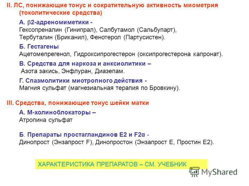 II. ЛС, понижающие тонус и сократительную активность миометрия (токолитические средства) А. 2-адреномиметики - Гексопреналин (Гинипрал), Салбутамол (Сальбупарт), Тербуталин (Бриканил), Фенотерол (Партусистен). Б. Гестагены Ацетомепрегенол, Гидроксипр