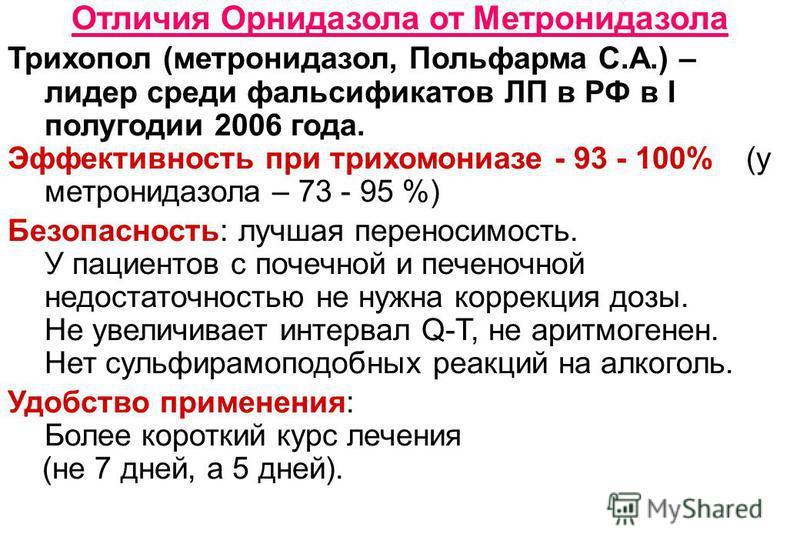 Отличия Орнидазола от Метронидазола Трихопол (метронидазол, Польфарма С.А.) – лидер среди фальсификатов ЛП в РФ в I полугодии 2006 года. Эффективность при трихомониазе - 93 - 100% (у метронидазола – 73 - 95 %) Безопасность: лучшая переносимость. У па