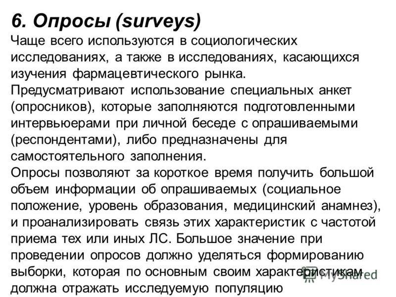 6. Опросы (surveys) Чаще всего используются в социологических исследованиях, а также в исследованиях, касающихся изучения фармацевтического рынка. Предусматривают использование специальных анкет (опросников), которые заполняются подготовленными интер